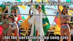 Raise your hand if your responsbile  for the worst world cup song ever