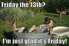 Friday the 13th?  I'm just glad it's Friday!