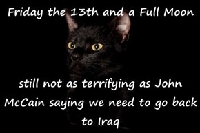 Friday the 13th and a Full Moon  still not as terrifying as John McCain saying we need to go back to Iraq