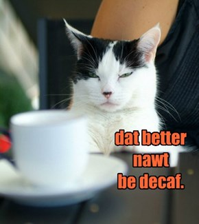 dat better nawt  be decaf.