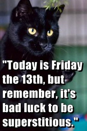 """Today is Friday the 13th, but remember, it's bad luck to be superstitious."""