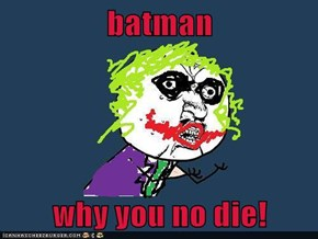 batman  why you no die!
