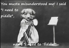 "You musta misunderstood me! I said ""I need to                                                      piddle"",   nawt ""I need to  fiddle!"""