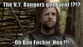 The N.Y. Rangers got Burnt !?!?  Oh Boo Fuckin' Hoo !!!