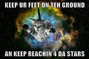 KEEP UR FEET ON TEH GROUND  AN KEEP REACHIN 4 DA STARS