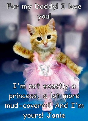For my Daddy! I love you!  I'm not exactly a princess, a lot more mud-covered! And I'm yours! Janie