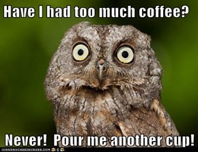 Have I had too much coffee?  Never!  Pour me another cup!