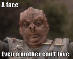 A face  Even a mother can't love.