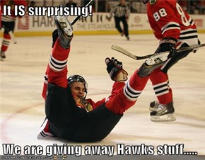 It IS surprising!  We are giving away Hawks stuff.....