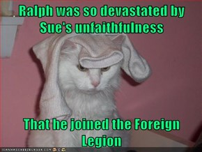 Ralph was so devastated by Sue's unfaithfulness  That he joined the Foreign Legion