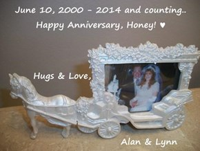 June 10, 2000 - 2014 and counting.. Happy Anniversary, Honey! ♥          Hugs & Love,                              Alan & Lynn