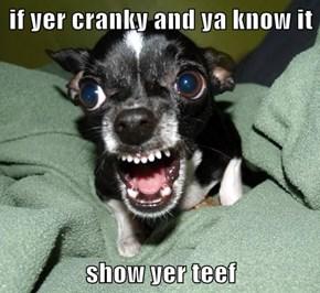 if yer cranky and ya know it  show yer teef
