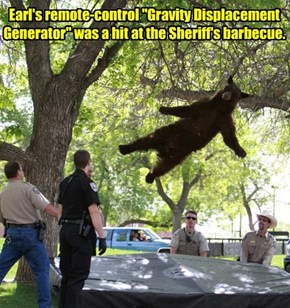 """Earl's remote-control """"Gravity Displacement Generator"""" was a hit at the Sheriff's barbecue."""