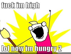 f*ck im high  lol now im hungry 2