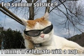 Teh summur solstice?   I think I'll celebrate with a nap