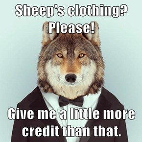 Sheep's clothing? Please!  Give me a little more credit than that.