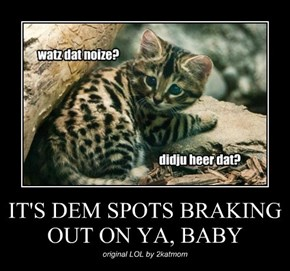 IT'S DEM SPOTS BRAKING OUT ON YA, BABY