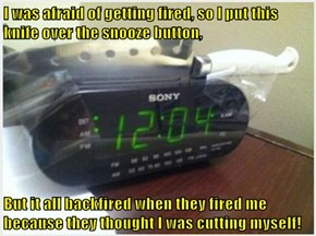 I was afraid of getting fired, so I put this knife over the snooze button,  But it all backfired when they fired me because they thought I was cutting myself!