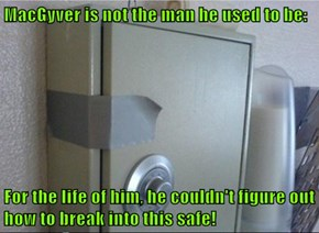 MacGyver is not the man he used to be:  For the life of him, he couldn't figure out how to break into this safe!