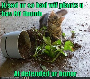 It sed ur so bad wif plants u hav NO thumb  Ai defended ur honor