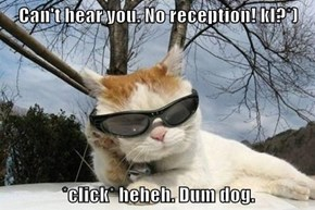 Can't hear you. No reception! kl?*)   *click* heheh. Dum dog.