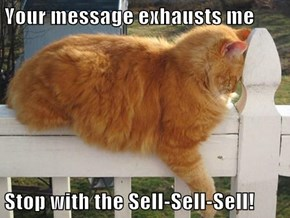 Your message exhausts me  Stop with the Sell-Sell-Sell!