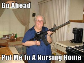 Go Ahead  Put Me In A Nursing Home