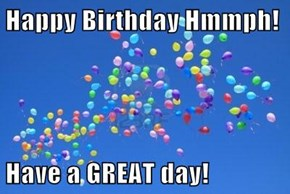 Happy Birthday Hmmph!  Have a GREAT day!