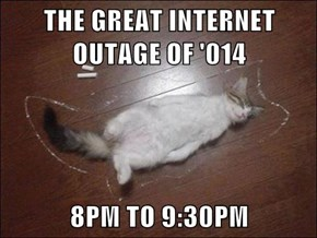 THE GREAT INTERNET OUTAGE OF '014  8PM TO 9:30PM