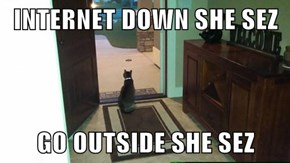 INTERNET DOWN SHE SEZ  GO OUTSIDE SHE SEZ