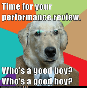 Time for your performance review.  Who's a good boy? Who's a good boy?