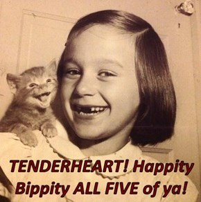 TENDERHEART! Happity Bippity ALL FIVE of ya!