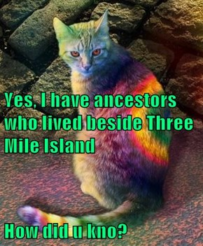Yes, I have ancestors who lived beside Three Mile Island  How did u kno?