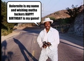 Dolermite is my name and wishing mutha fuckers HAPPY BIRTHDAY is my game!