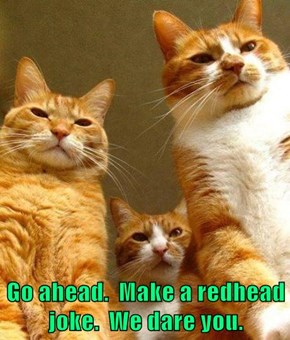 Go ahead.  Make a redhead joke.  We dare you.