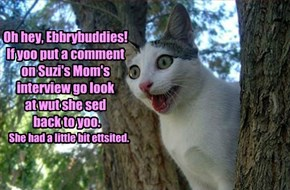 Oh hey, Ebbrybuddies! If yoo put a comment on Suzi's Mom's interview go look  at wut she sed  back to yoo.