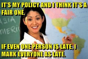 IT'S MY POLICY AND I THINK IT'S A FAIR ONE,   IF EVEN ONE PERSON IS LATE, I MARK EVERYONE AS LATE.