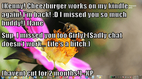 (Kenny! Cheezburger works on my kindle again! I'm back! :D I missed you so much buddy!) (Jane Sup. I missed you too Girly) (Sadly chat doesn't work... Life's a b*tch.) (havent cut for 2 months!) -KP