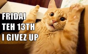 FRIDAI                                               TEH 13TH                                               I GIVEZ UP