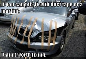 If you can't fix it with duct tape or a martini;   It ain't worth fixing.