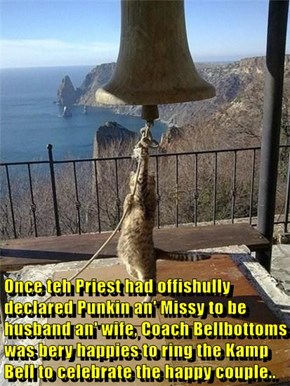 Once teh Priest had offishully declared Punkin an' Missy to be husband an' wife, Coach Bellbottoms was bery happies to ring the Kamp Bell to celebrate the happy couple..