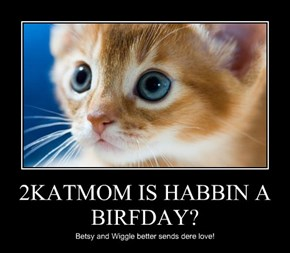 2KATMOM IS HABBIN A BIRFDAY?