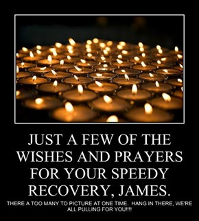 JUST A FEW OF THE WISHES AND PRAYERS FOR YOUR SPEEDY RECOVERY, JAMES.