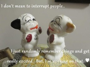 I don't mean to interrupt people..  I just randomly remember things and get really excited.  But, I'm working on that. ♥