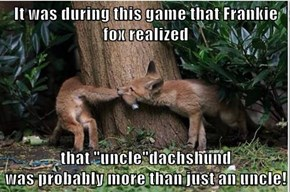 "It was during this game that Frankie fox realized  that ""uncle""dachshund                                                                   was probably more than just an uncle!"
