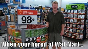 When your bored at Wal-Mart...