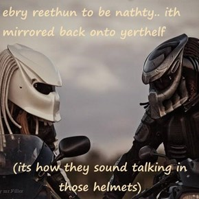 ebry reethun to be nathty.. ith mirrored back onto yerthelf  (its how they sound talking in those helmets)