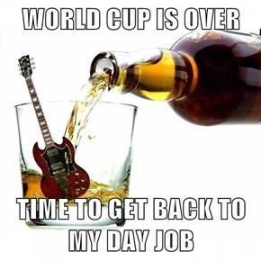 WORLD CUP IS OVER  TIME TO GET BACK TO MY DAY JOB
