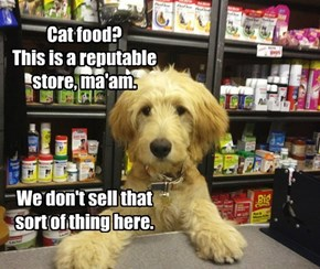 Cat food? This is a reputable store, ma'am.     We don't sell that sort of thing here.