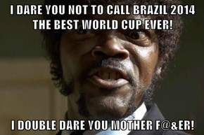 I DARE YOU NOT TO CALL BRAZIL 2014 THE BEST WORLD CUP EVER!  I DOUBLE DARE YOU MOTHER F@&ER!
